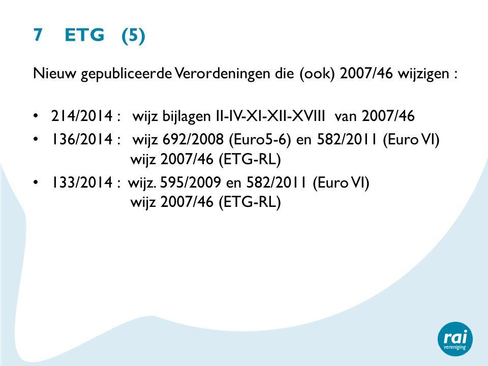7 ETG (5) Nieuw gepubliceerde Verordeningen die (ook) 2007/46 wijzigen : 214/2014 : wijz bijlagen II-IV-XI-XII-XVIII van 2007/46.