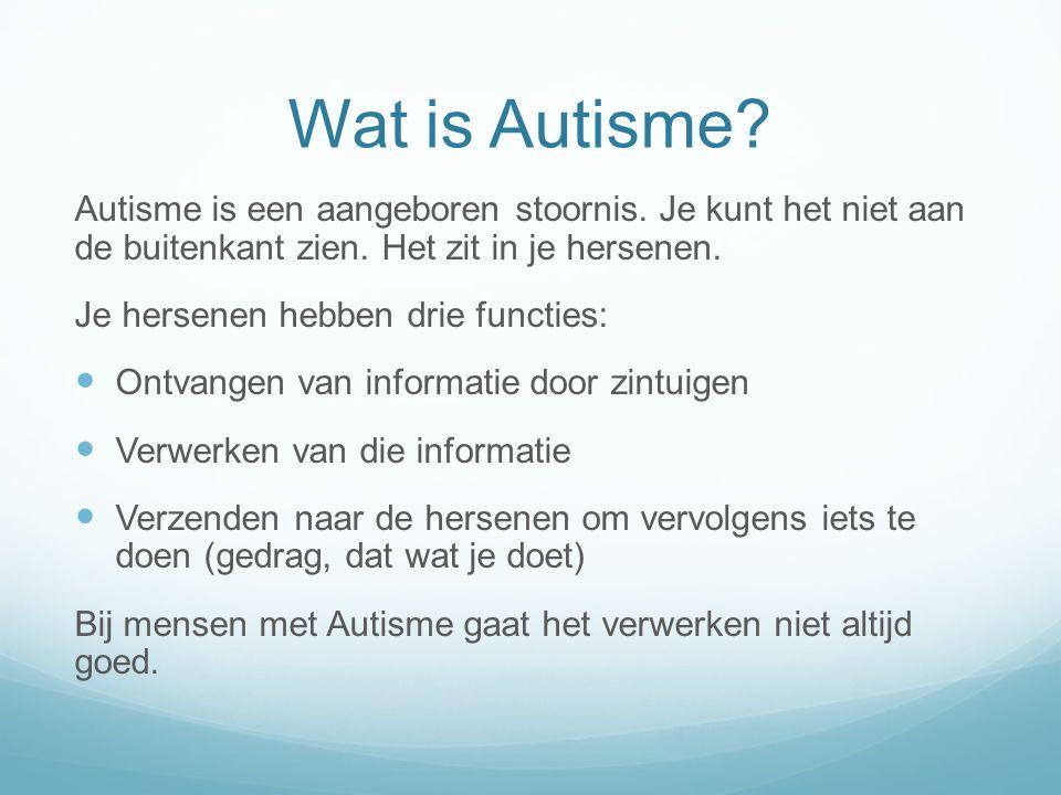 Wat is Autisme Autisme is een aangeboren stoornis. Je kunt het niet aan de buitenkant zien. Het zit in je hersenen.