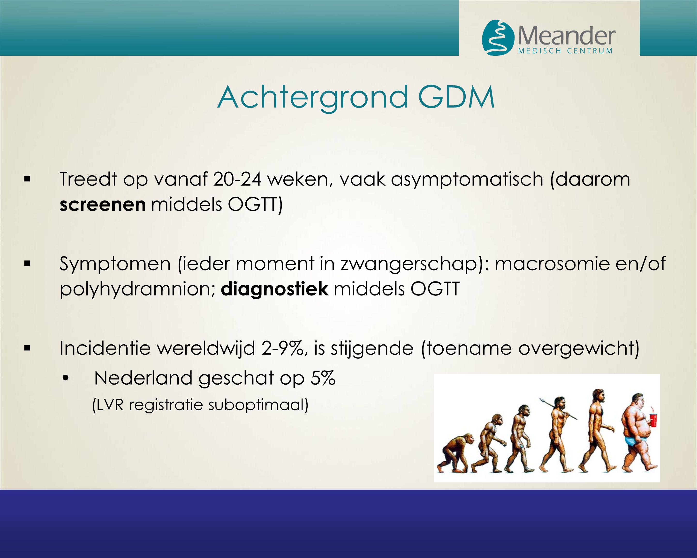 Achtergrond GDM Treedt op vanaf 20-24 weken, vaak asymptomatisch (daarom screenen middels OGTT)