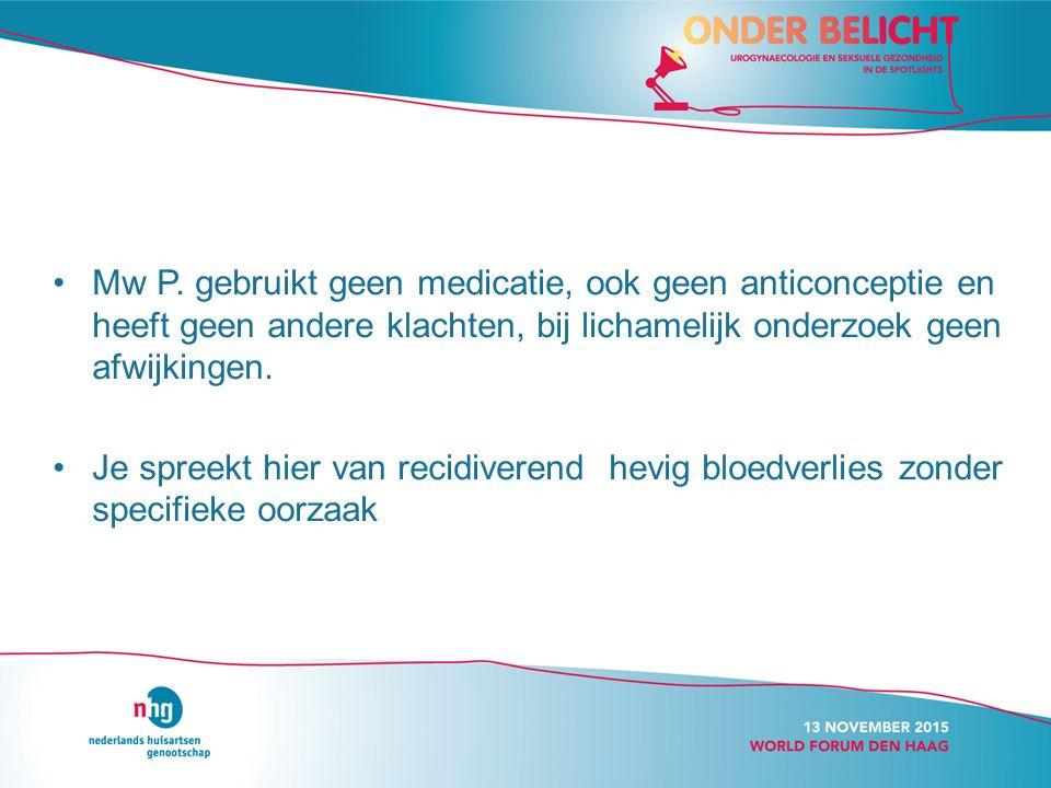 Mw P. gebruikt geen medicatie, ook geen anticonceptie en heeft geen andere klachten, bij lichamelijk onderzoek geen afwijkingen.
