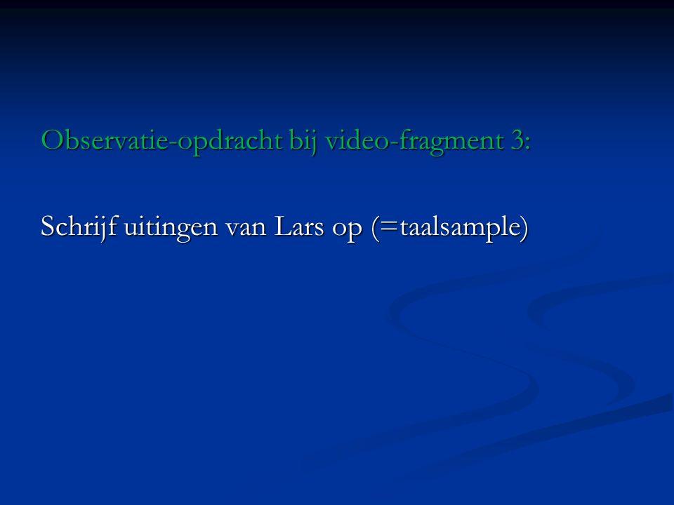 Observatie-opdracht bij video-fragment 3: Schrijf uitingen van Lars op (=taalsample)