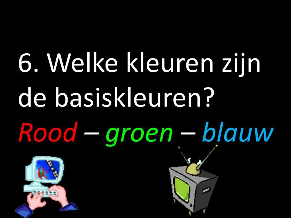 6. Welke kleuren zijn de basiskleuren Rood – groen – blauw