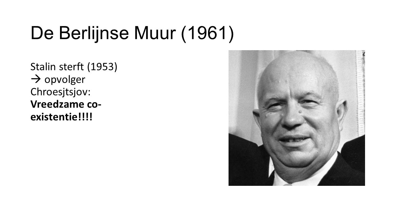 De Berlijnse Muur (1961) Stalin sterft (1953)  opvolger Chroesjtsjov: Vreedzame co- existentie!!!!