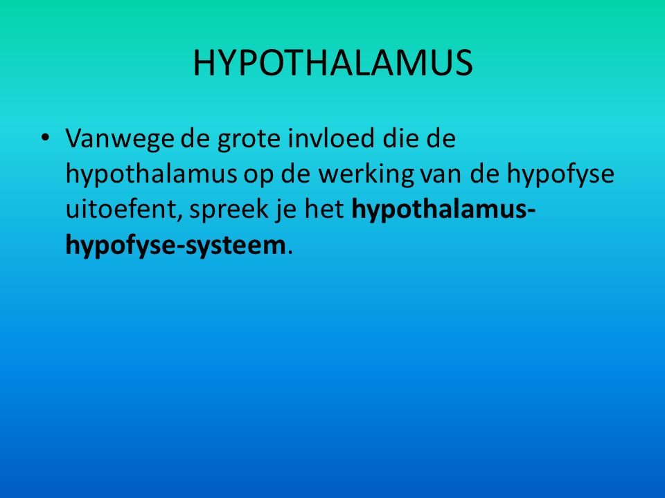 HYPOTHALAMUS Vanwege de grote invloed die de hypothalamus op de werking van de hypofyse uitoefent, spreek je het hypothalamus-hypofyse-systeem.