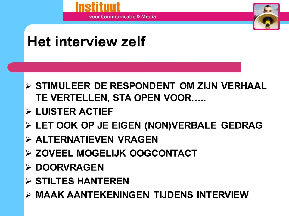 Het interview zelf STIMULEER DE RESPONDENT OM ZIJN VERHAAL TE VERTELLEN, STA OPEN VOOR….. LUISTER ACTIEF.