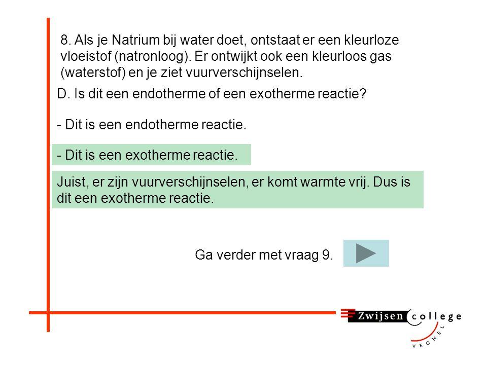 8. Als je Natrium bij water doet, ontstaat er een kleurloze vloeistof (natronloog). Er ontwijkt ook een kleurloos gas (waterstof) en je ziet vuurverschijnselen.