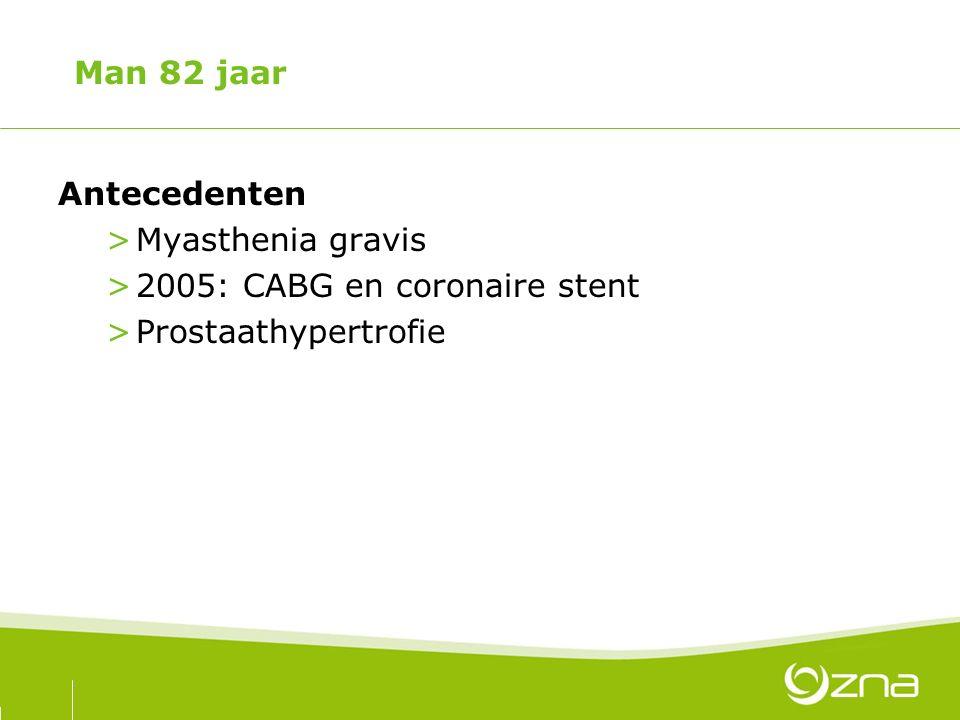 Man 82 jaar Antecedenten Myasthenia gravis 2005: CABG en coronaire stent Prostaathypertrofie