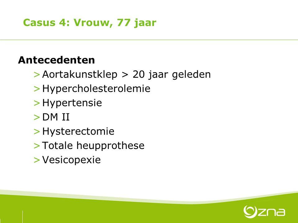 Casus 4: Vrouw, 77 jaar Antecedenten. Aortakunstklep > 20 jaar geleden. Hypercholesterolemie. Hypertensie.