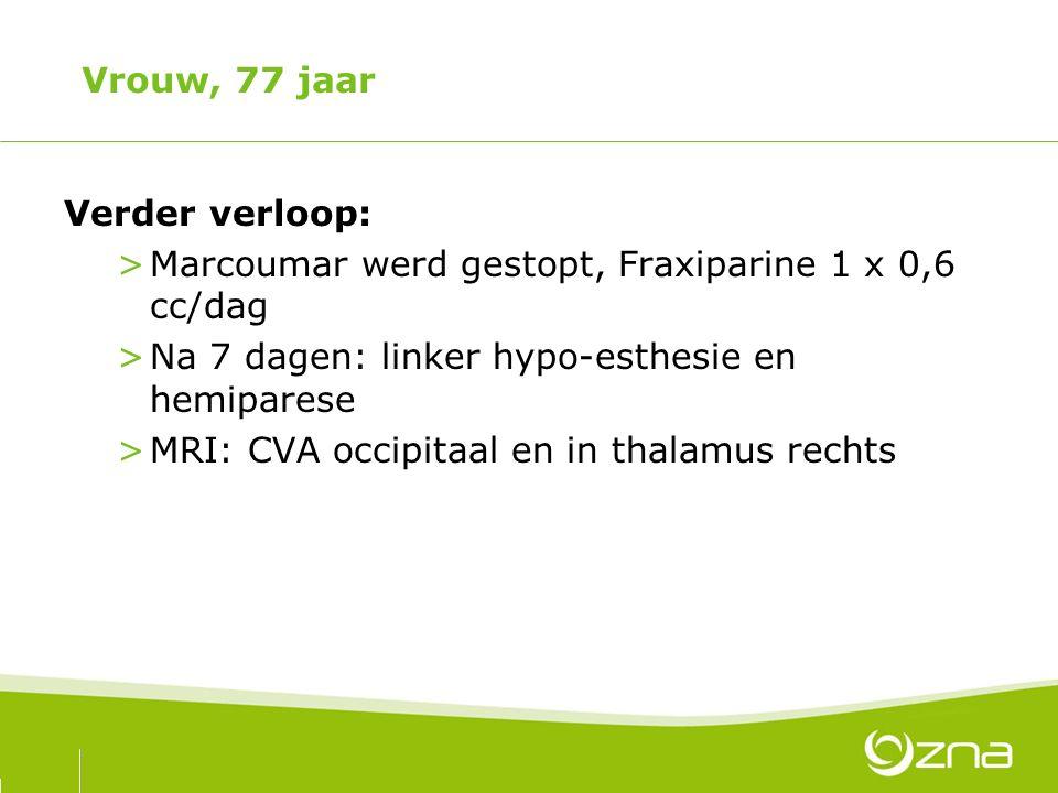 Vrouw, 77 jaar Verder verloop: Marcoumar werd gestopt, Fraxiparine 1 x 0,6 cc/dag. Na 7 dagen: linker hypo-esthesie en hemiparese.