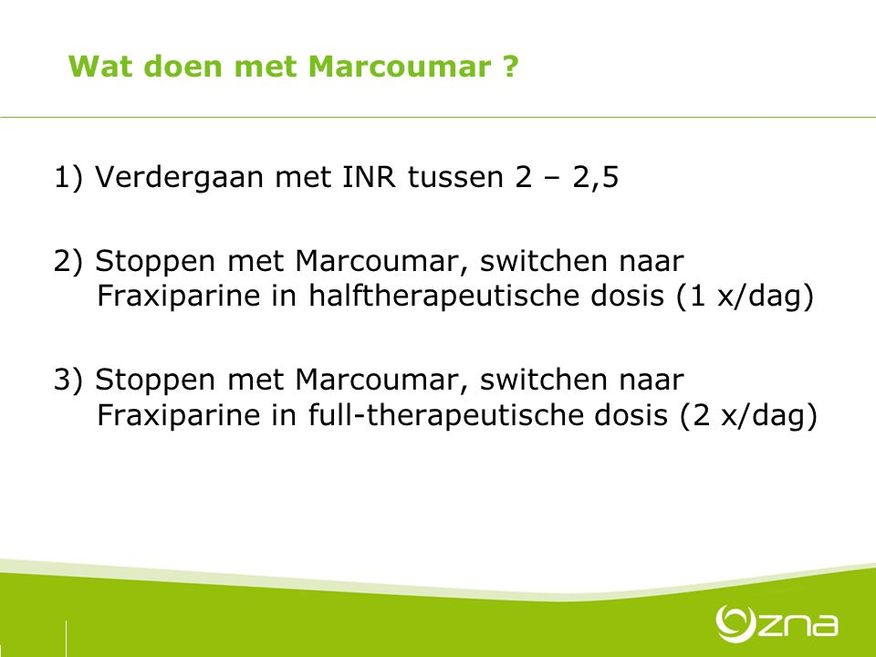 Wat doen met Marcoumar 1) Verdergaan met INR tussen 2 – 2,5.