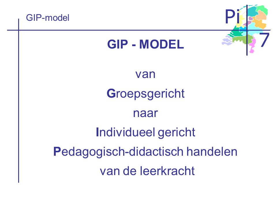 GIP-model GIP - MODEL van Groepsgericht naar Individueel gericht Pedagogisch-didactisch handelen van de leerkracht.