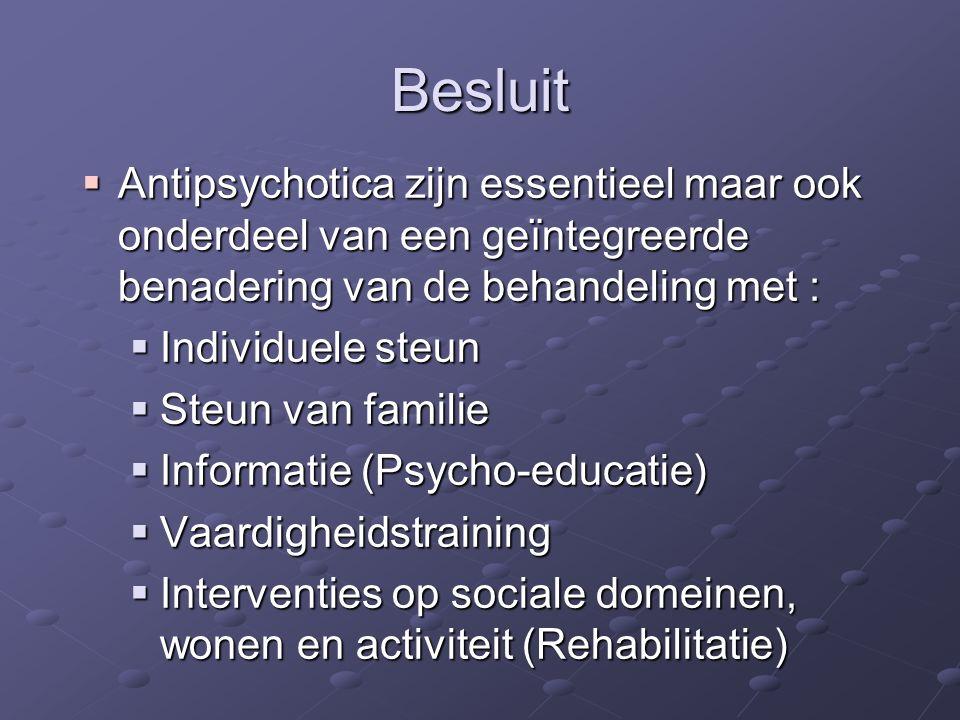 Besluit Antipsychotica zijn essentieel maar ook onderdeel van een geïntegreerde benadering van de behandeling met :
