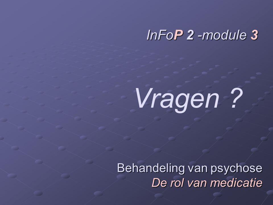 InFoP 2 -module 3 Vragen Behandeling van psychose De rol van medicatie