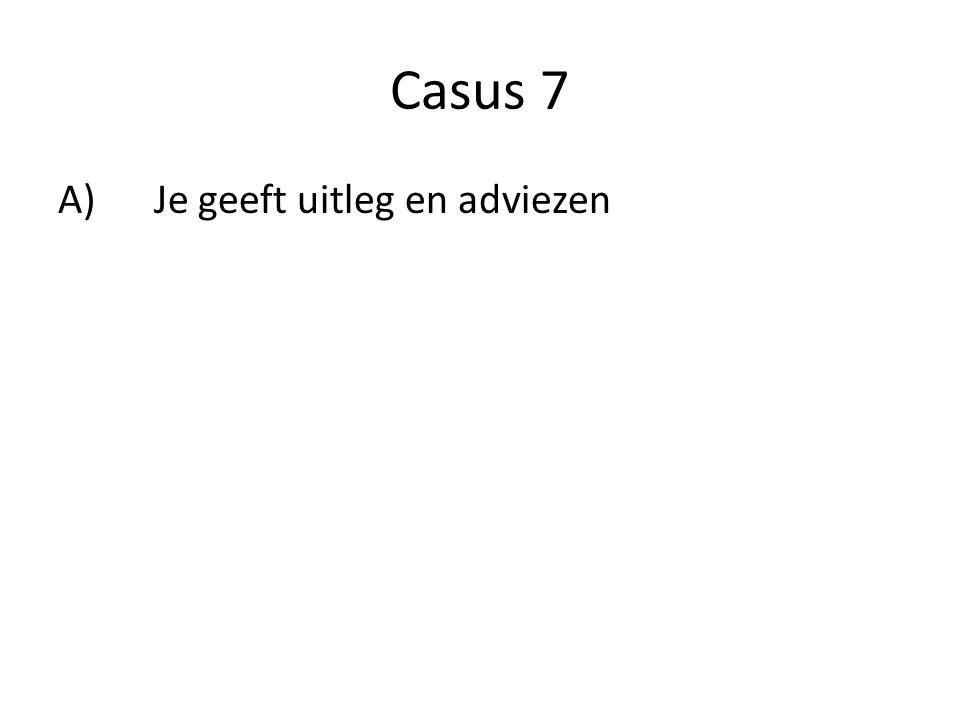 Casus 7 A) Je geeft uitleg en adviezen