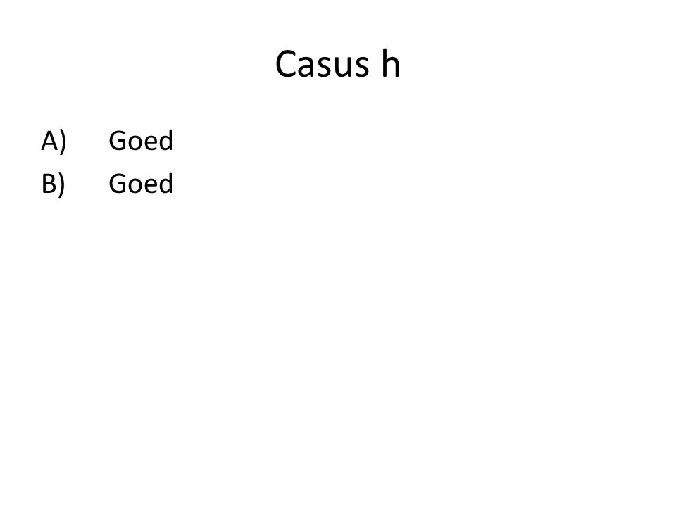 Casus h A) Goed B) Goed