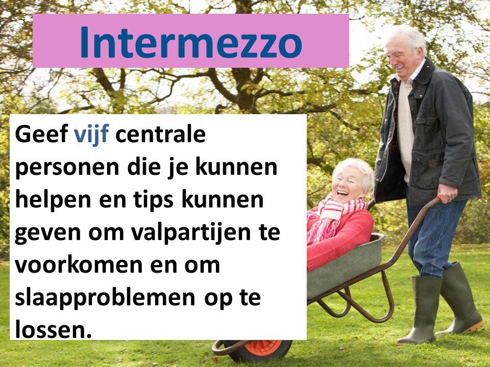 Intermezzo Geef vijf centrale personen die je kunnen helpen en tips kunnen geven om valpartijen te voorkomen en om slaapproblemen op te lossen.