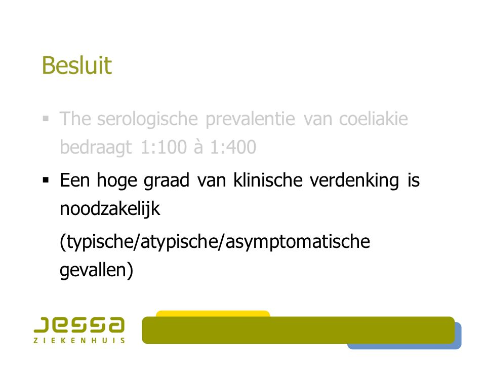 Besluit The serologische prevalentie van coeliakie bedraagt 1:100 à 1:400. Een hoge graad van klinische verdenking is noodzakelijk.