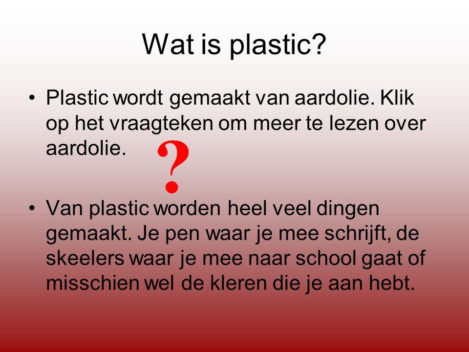 Wat is plastic Plastic wordt gemaakt van aardolie. Klik op het vraagteken om meer te lezen over aardolie.