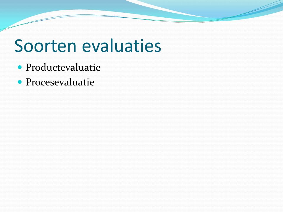 Soorten evaluaties Productevaluatie Procesevaluatie