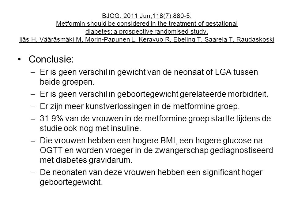 BJOG. 2011 Jun;118(7):880-5. Metformin should be considered in the treatment of gestational diabetes: a prospective randomised study. Ijäs H, Vääräsmäki M, Morin-Papunen L, Keravuo R, Ebeling T, Saarela T, Raudaskoski