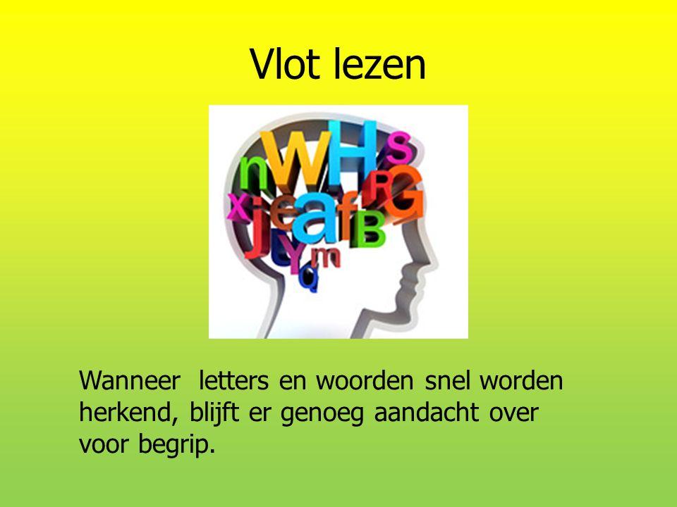 Vlot lezen Wanneer letters en woorden snel worden herkend, blijft er genoeg aandacht over voor begrip.