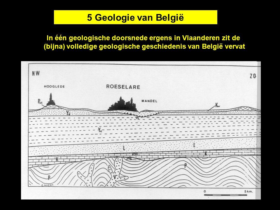 5 Geologie van België In één geologische doorsnede ergens in Vlaanderen zit de (bijna) volledige geologische geschiedenis van België vervat.