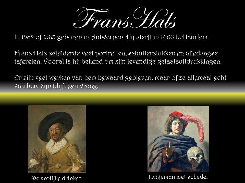 FransHals In 1582 of 1583 geboren in Antwerpen. Hij sterft in 1666 te Haarlem.