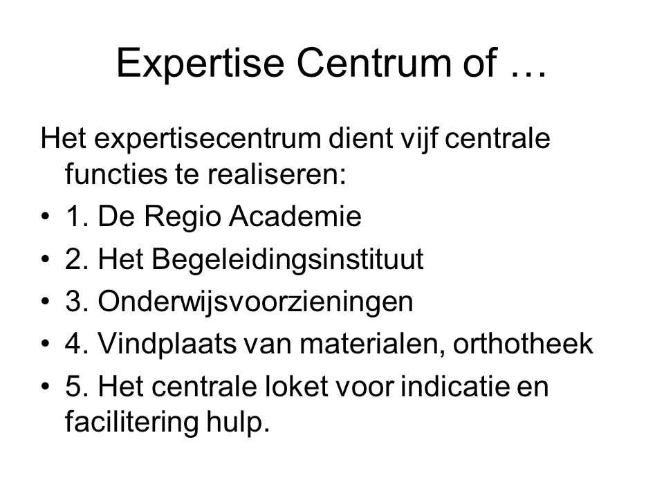Expertise Centrum of … Het expertisecentrum dient vijf centrale functies te realiseren: 1. De Regio Academie.