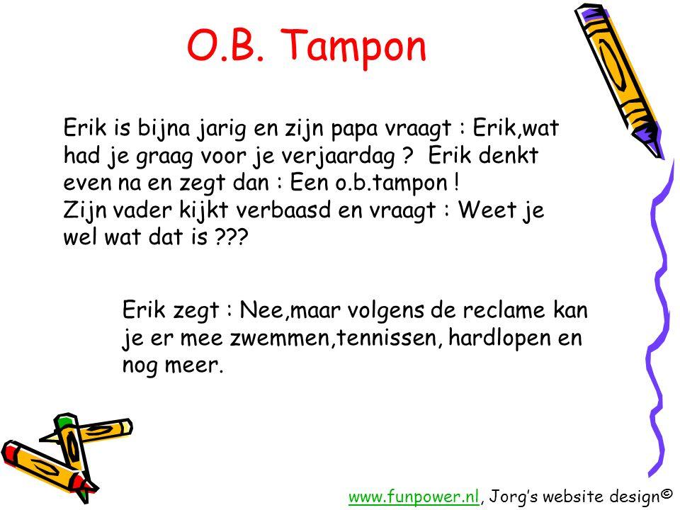 O.B. Tampon Erik is bijna jarig en zijn papa vraagt : Erik,wat had je graag voor je verjaardag Erik denkt even na en zegt dan : Een o.b.tampon !