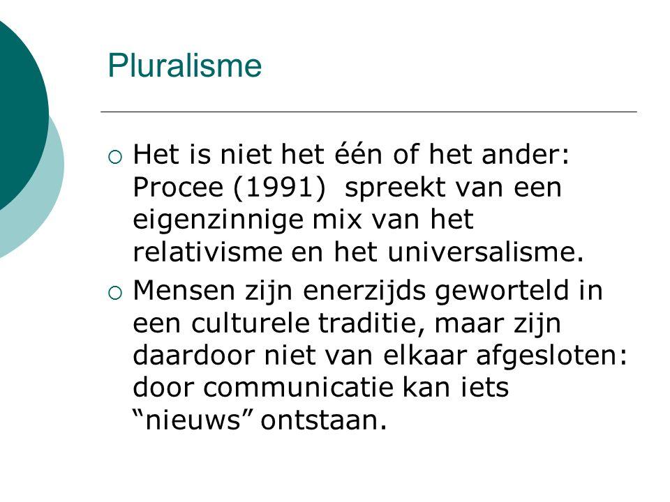 Pluralisme Het is niet het één of het ander: Procee (1991) spreekt van een eigenzinnige mix van het relativisme en het universalisme.