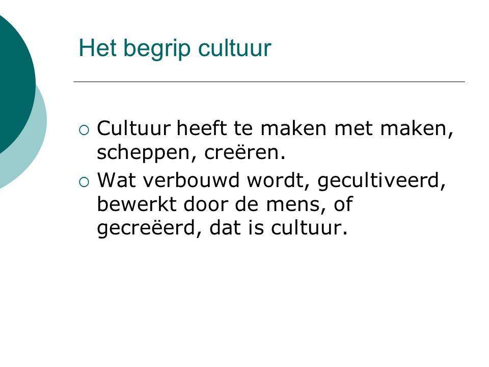 Het begrip cultuur Cultuur heeft te maken met maken, scheppen, creëren.