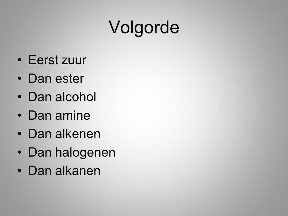 Volgorde Eerst zuur Dan ester Dan alcohol Dan amine Dan alkenen