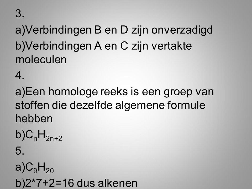 3. Verbindingen B en D zijn onverzadigd. Verbindingen A en C zijn vertakte moleculen. 4.
