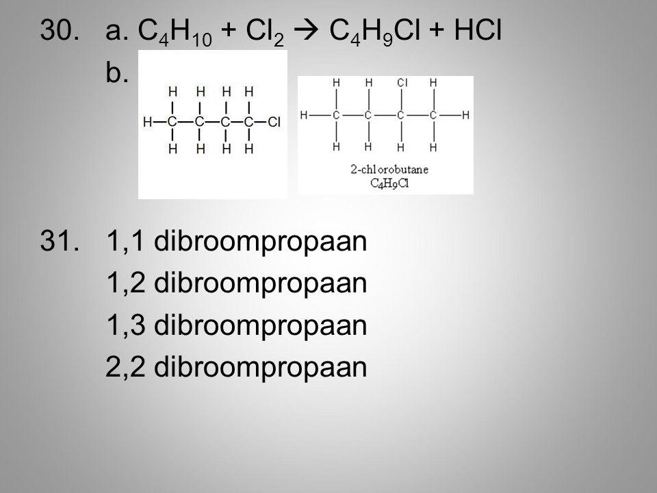 30. a. C4H10 + Cl2  C4H9Cl + HCl b. 1,1 dibroompropaan. 1,2 dibroompropaan. 1,3 dibroompropaan.