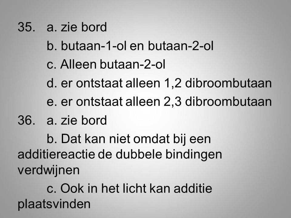 35. a. zie bord b. butaan-1-ol en butaan-2-ol c. Alleen butaan-2-ol d
