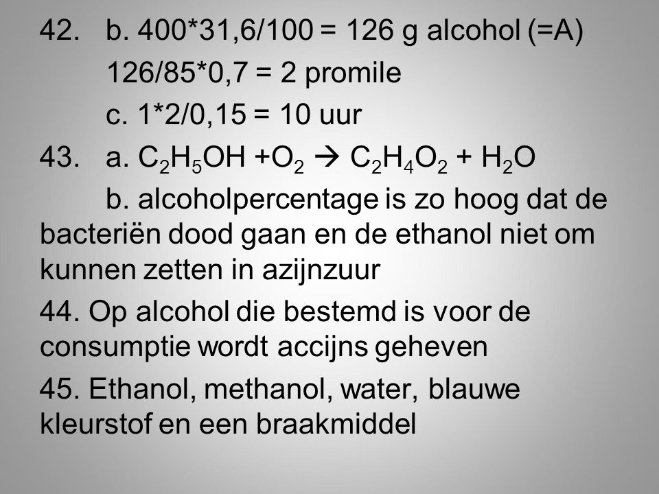 42. b. 400. 31,6/100 = 126 g alcohol (=A) 126/85. 0,7 = 2 promile c. 1