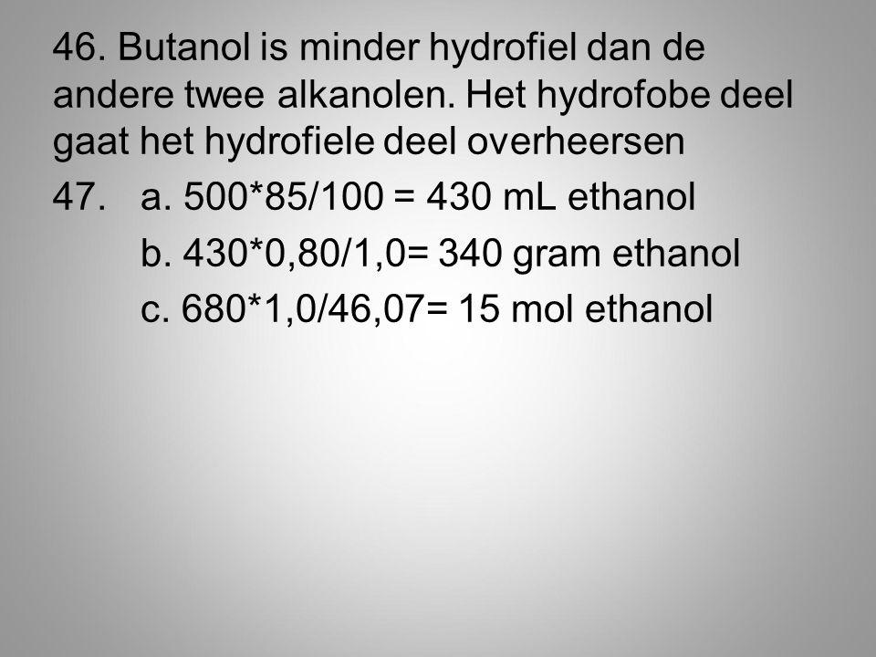 46. Butanol is minder hydrofiel dan de andere twee alkanolen