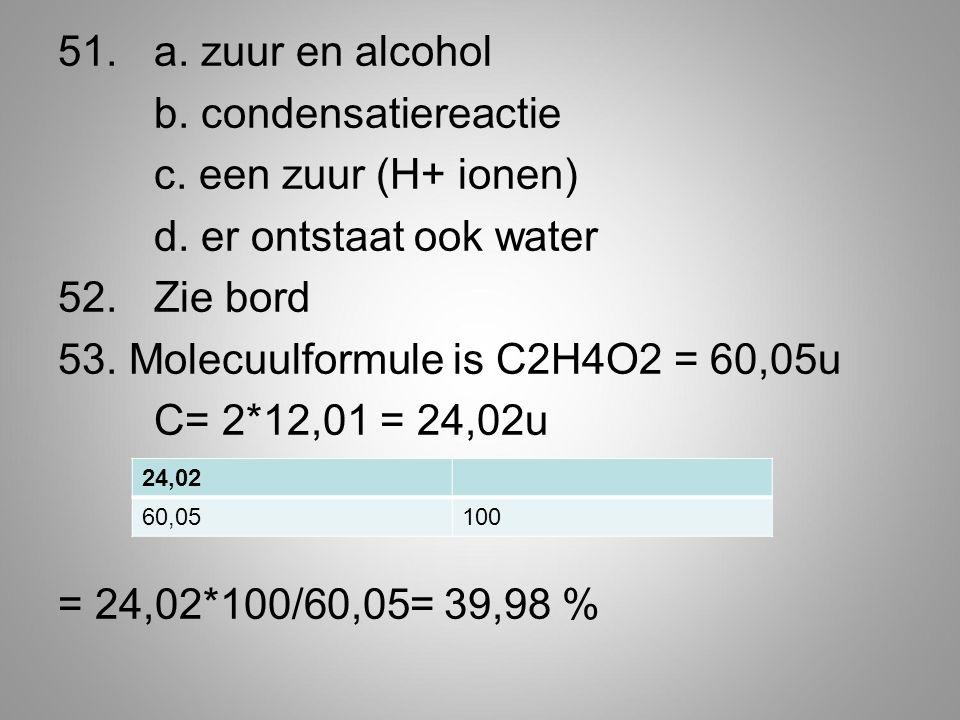 51. a. zuur en alcohol b. condensatiereactie c. een zuur (H+ ionen) d