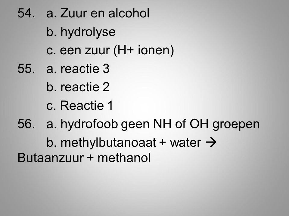 54. a. Zuur en alcohol b. hydrolyse c. een zuur (H+ ionen) 55. a