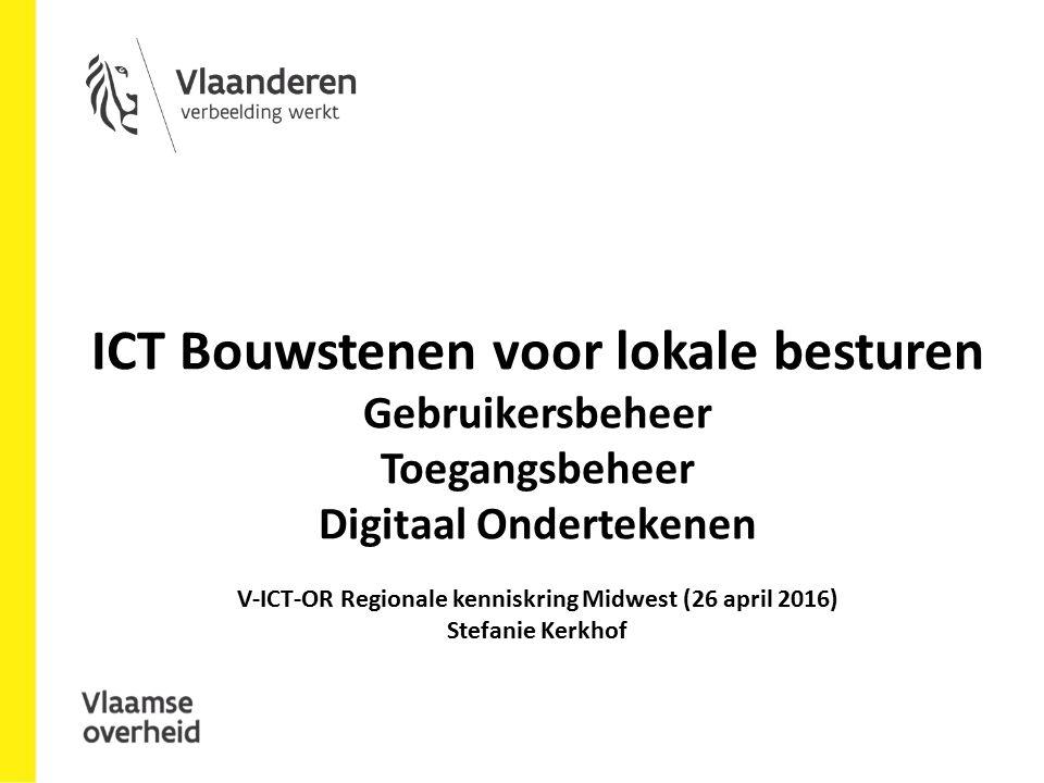 ICT Bouwstenen voor lokale besturen Gebruikersbeheer Toegangsbeheer Digitaal Ondertekenen V-ICT-OR Regionale kenniskring Midwest (26 april 2016) Stefanie Kerkhof
