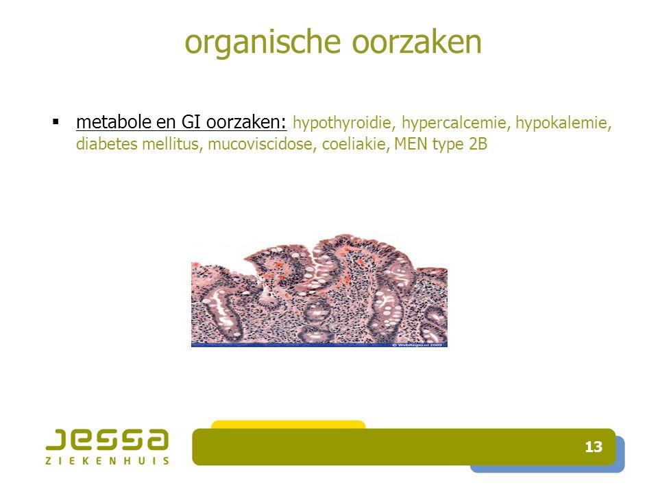 organische oorzaken metabole en GI oorzaken: hypothyroidie, hypercalcemie, hypokalemie, diabetes mellitus, mucoviscidose, coeliakie, MEN type 2B.