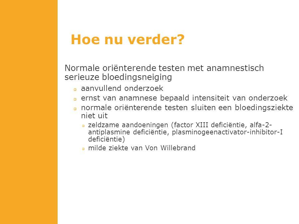 Hoe nu verder Normale oriënterende testen met anamnestisch serieuze bloedingsneiging. aanvullend onderzoek.