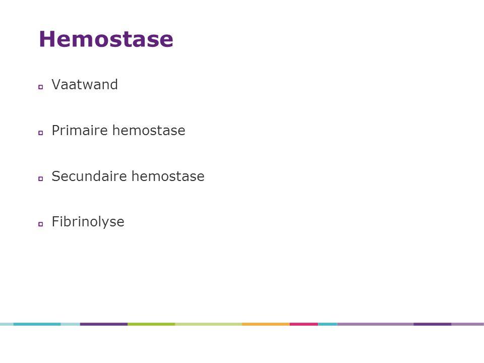 Hemostase Vaatwand Primaire hemostase Secundaire hemostase Fibrinolyse