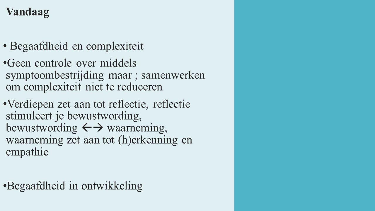 Vandaag Begaafdheid en complexiteit. Geen controle over middels symptoombestrijding maar ; samenwerken om complexiteit niet te reduceren.