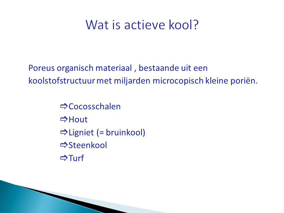 Wat is actieve kool Poreus organisch materiaal , bestaande uit een koolstofstructuur met miljarden microcopisch kleine poriën.