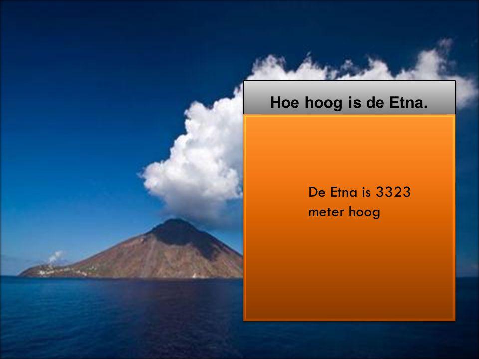 Hoe Hoe hoog is de Etna. De Etna is 3323 meter hoog