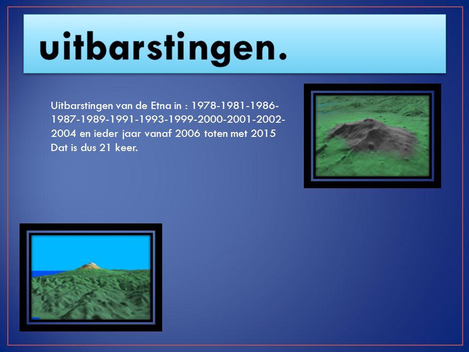 uitbarstingen. Uitbarstingen van de Etna in : 1978-1981-1986-1987-1989-1991-1993-1999-2000-2001-2002-2004 en ieder jaar vanaf 2006 toten met 2015.