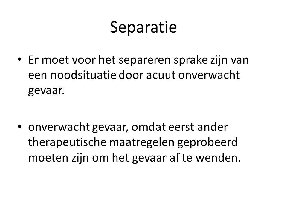 Separatie Er moet voor het separeren sprake zijn van een noodsituatie door acuut onverwacht gevaar.