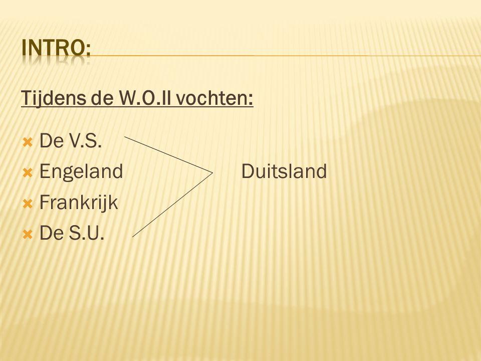 Intro: Tijdens de W.O.II vochten: De V.S. Engeland Duitsland Frankrijk