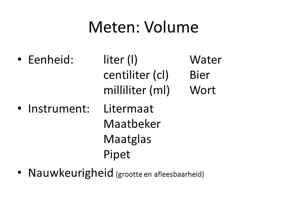 Meten: Volume Eenheid: liter (l) Water centiliter (cl) Bier milliliter (ml) Wort. Instrument: Litermaat Maatbeker Maatglas Pipet.